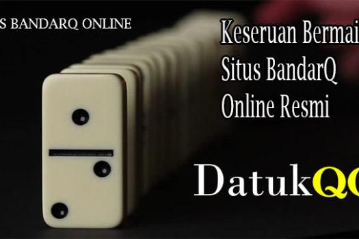 Keseruan Bermain di Situs BandarQ Online Resmi